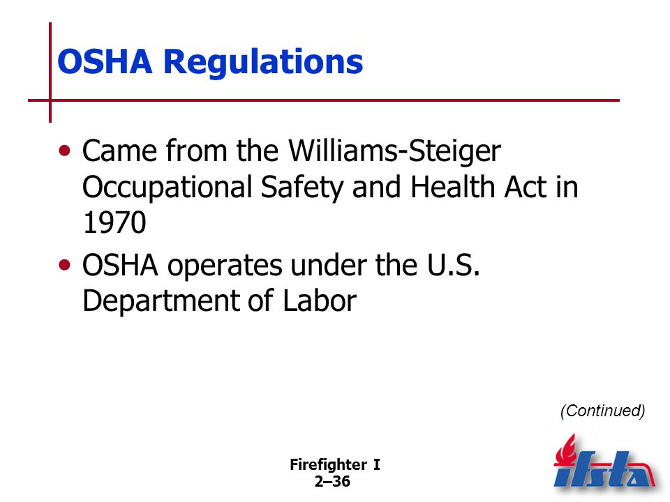 Firefighter I 2–36 OSHA Regulations Came from the Williams-Steiger Occupational Safety and Health Act in 1970 OSHA operates under the U.S. Department