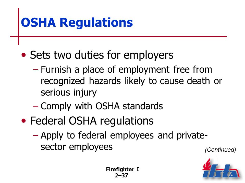 Firefighter I 2–37 OSHA Regulations Sets two duties for employers –Furnish a place of employment free from recognized hazards likely to cause death or