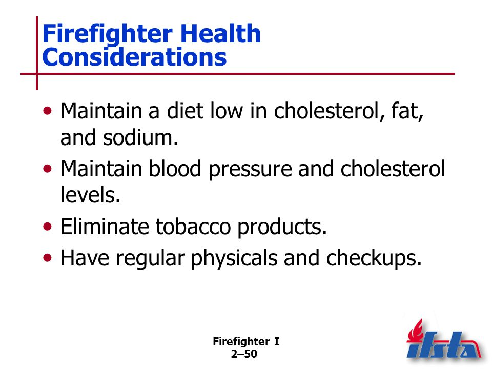 Firefighter I 2–50 Firefighter Health Considerations Maintain a diet low in cholesterol, fat, and sodium. Maintain blood pressure and cholesterol leve