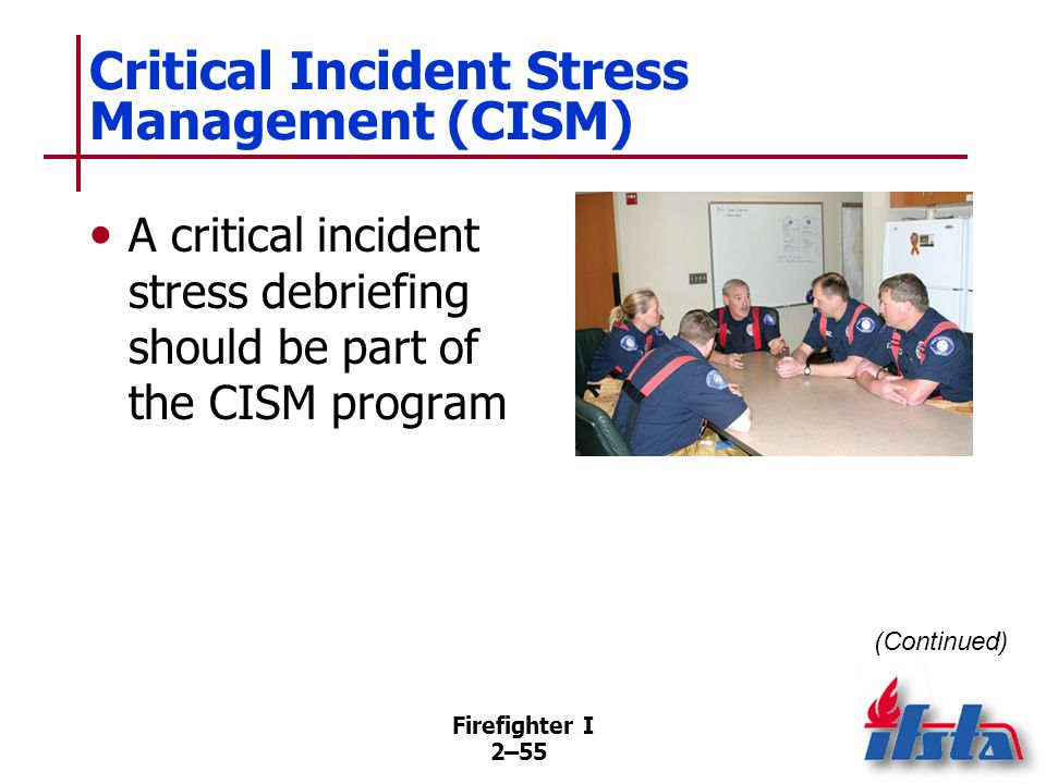 Firefighter I 2–55 Critical Incident Stress Management (CISM) A critical incident stress debriefing should be part of the CISM program (Continued)