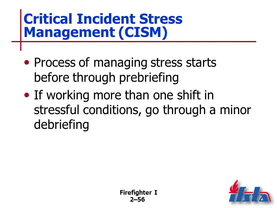 Firefighter I 2–56 Critical Incident Stress Management (CISM) Process of managing stress starts before through prebriefing If working more than one sh