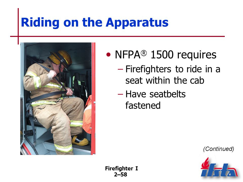 Firefighter I 2–58 Riding on the Apparatus NFPA ® 1500 requires –Firefighters to ride in a seat within the cab –Have seatbelts fastened (Continued)