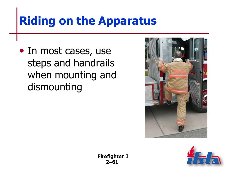 Firefighter I 2–61 Riding on the Apparatus In most cases, use steps and handrails when mounting and dismounting