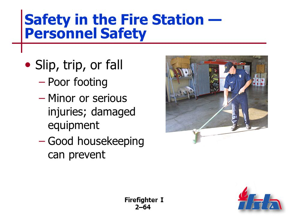 Firefighter I 2–64 Safety in the Fire Station — Personnel Safety Slip, trip, or fall –Poor footing –Minor or serious injuries; damaged equipment –Good