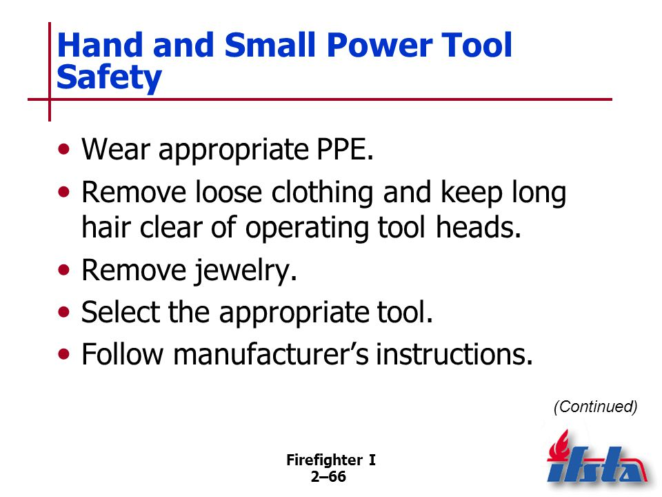 Firefighter I 2–66 Hand and Small Power Tool Safety Wear appropriate PPE. Remove loose clothing and keep long hair clear of operating tool heads. Remo