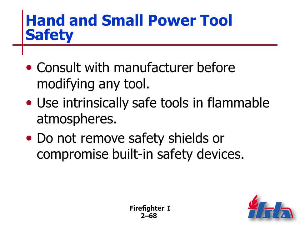 Firefighter I 2–68 Hand and Small Power Tool Safety Consult with manufacturer before modifying any tool. Use intrinsically safe tools in flammable atm