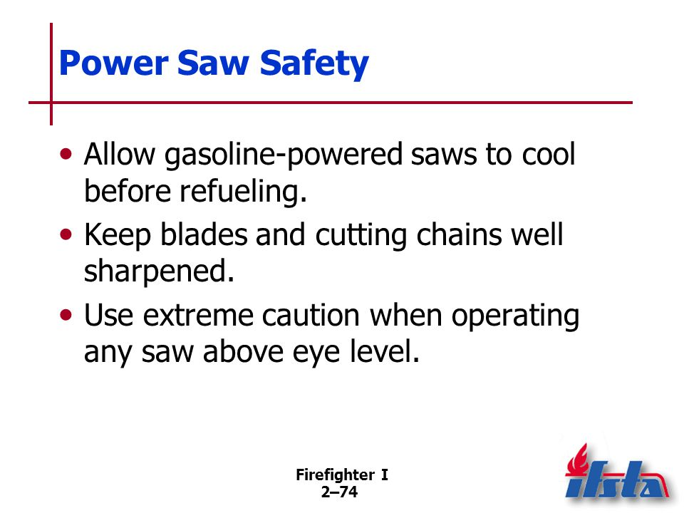 Firefighter I 2–74 Power Saw Safety Allow gasoline-powered saws to cool before refueling. Keep blades and cutting chains well sharpened. Use extreme c