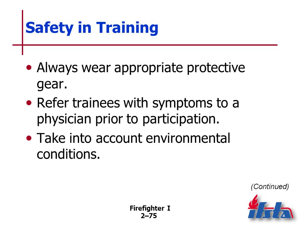 Firefighter I 2–75 Safety in Training Always wear appropriate protective gear. Refer trainees with symptoms to a physician prior to participation. Tak