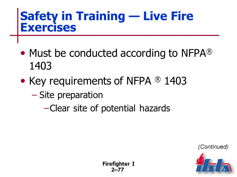 Firefighter I 2–77 Safety in Training — Live Fire Exercises Must be conducted according to NFPA ® 1403 Key requirements of NFPA ® 1403 –Site preparati
