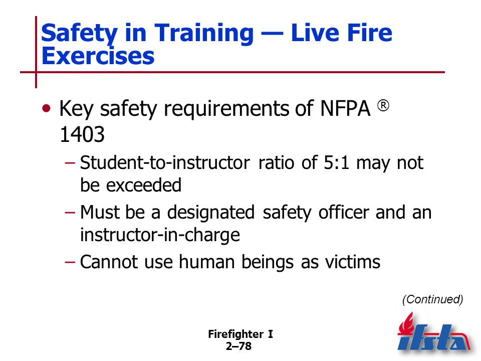 Firefighter I 2–78 Safety in Training — Live Fire Exercises Key safety requirements of NFPA ® 1403 –Student-to-instructor ratio of 5:1 may not be exce