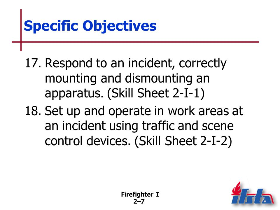 Firefighter I 2–72–7 Specific Objectives 17.Respond to an incident, correctly mounting and dismounting an apparatus. (Skill Sheet 2-I-1) 18.Set up and