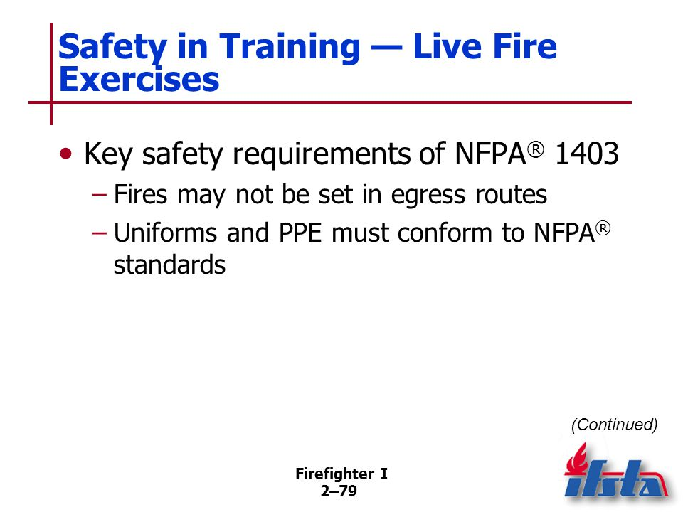 Firefighter I 2–79 Safety in Training — Live Fire Exercises Key safety requirements of NFPA ® 1403 –Fires may not be set in egress routes –Uniforms an