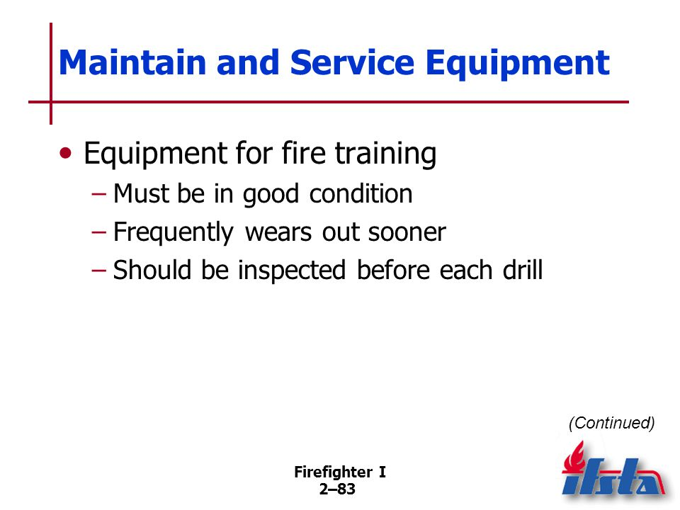 Firefighter I 2–83 Maintain and Service Equipment Equipment for fire training –Must be in good condition –Frequently wears out sooner –Should be inspe