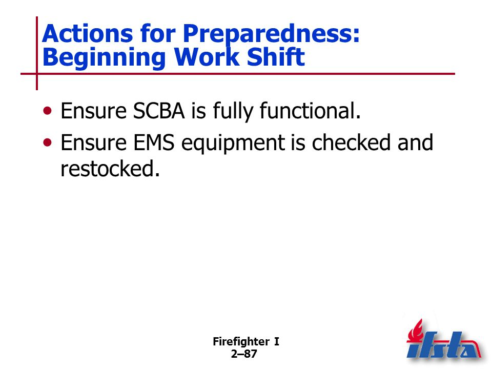 Firefighter I 2–87 Actions for Preparedness: Beginning Work Shift Ensure SCBA is fully functional. Ensure EMS equipment is checked and restocked.