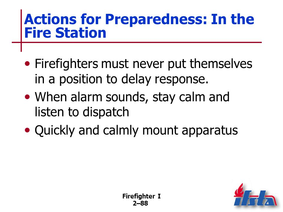 Firefighter I 2–88 Actions for Preparedness: In the Fire Station Firefighters must never put themselves in a position to delay response. When alarm so