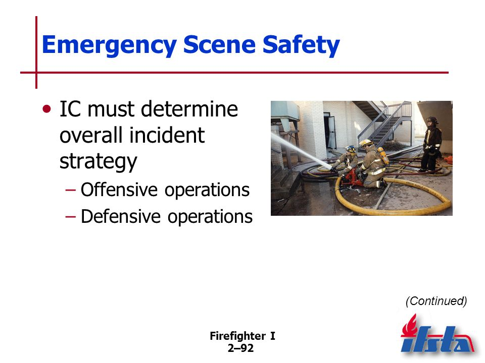 Firefighter I 2–92 Emergency Scene Safety IC must determine overall incident strategy –Offensive operations –Defensive operations (Continued)