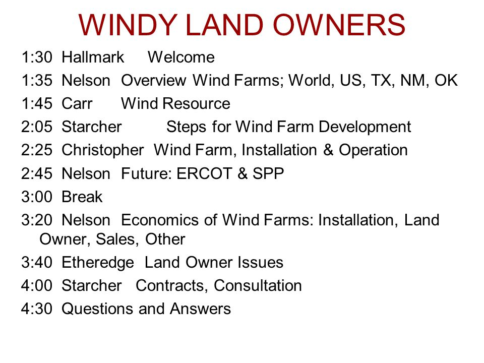 WINDY LAND OWNERS 1:30 Hallmark Welcome 1:35 NelsonOverview Wind Farms; World, US, TX, NM, OK 1:45 CarrWind Resource 2:05 StarcherSteps for Wind Farm