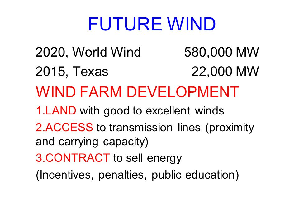 FUTURE WIND 2020, World Wind 580,000 MW 2015, Texas22,000 MW WIND FARM DEVELOPMENT 1.LAND with good to excellent winds 2.ACCESS to transmission lines