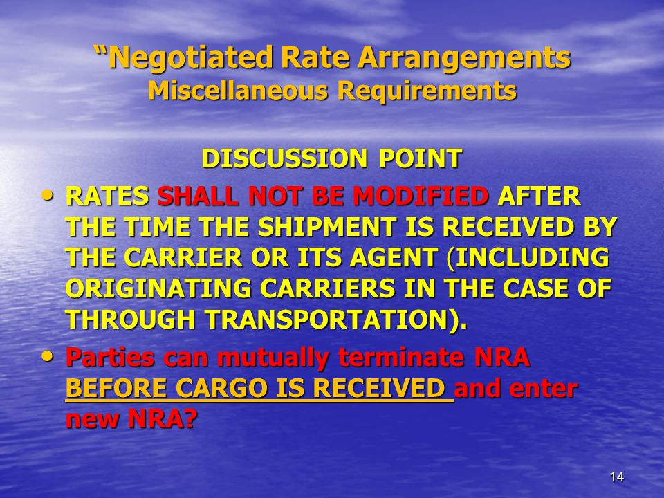 Negotiated Rate Arrangements Key Requirements NRA MUST BE IN PLACE PRIOR TO CARGO BEING RECEIVED BY OCEAN CARRIER OR MOTOR CARRIER IF THROUGH BILL IS ISSUED BY NVOCC NRA MUST BE IN PLACE PRIOR TO CARGO BEING RECEIVED BY OCEAN CARRIER OR MOTOR CARRIER IF THROUGH BILL IS ISSUED BY NVOCC  DISCUSSION POINTS: ABOVE ALLOWS NVOCC TO ENTER NEW NRA IF MARKET PLACE CHANGES: RATES/CHARGES !!.