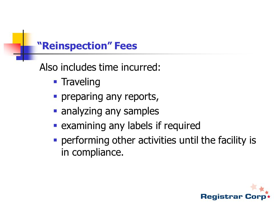 Reinspection Fees Also includes time incurred:  Traveling  preparing any reports,  analyzing any samples  examining any labels if required  performing other activities until the facility is in compliance.