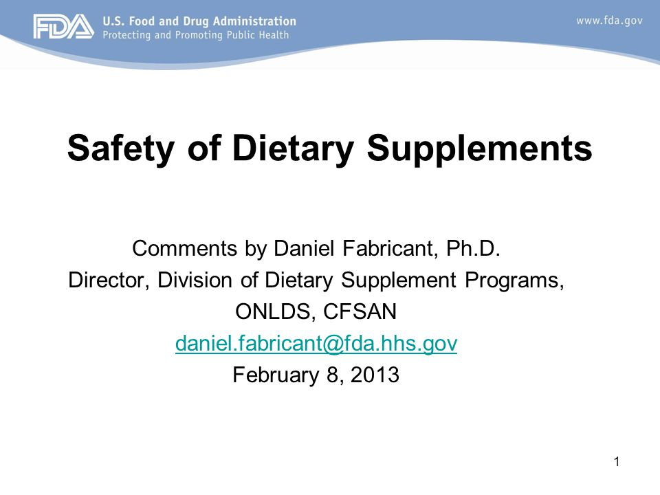 1 Safety of Dietary Supplements Comments by Daniel Fabricant, Ph.D. Director, Division of Dietary Supplement Programs, ONLDS, CFSAN daniel.fabricant@f