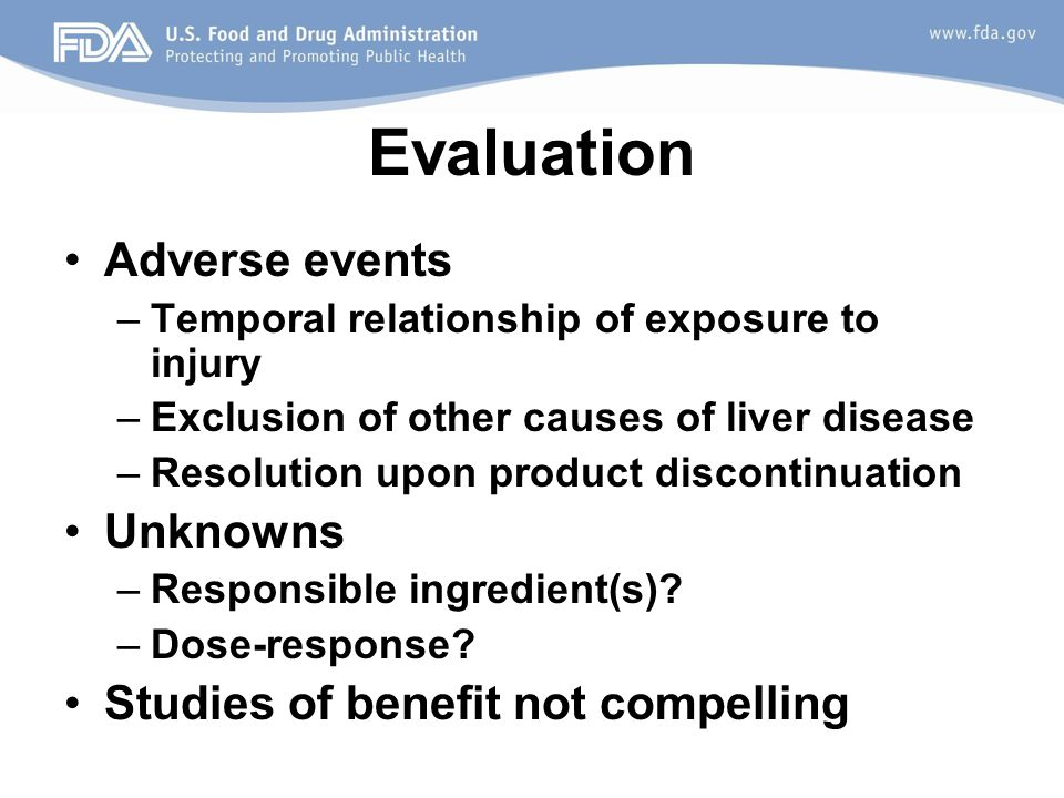 Evaluation Adverse events –Temporal relationship of exposure to injury –Exclusion of other causes of liver disease –Resolution upon product discontinu
