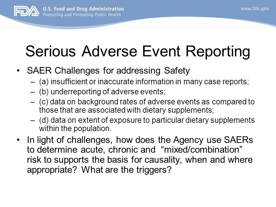 Serious Adverse Event Reporting SAER Challenges for addressing Safety –(a) insufficient or inaccurate information in many case reports; –(b) underrepo