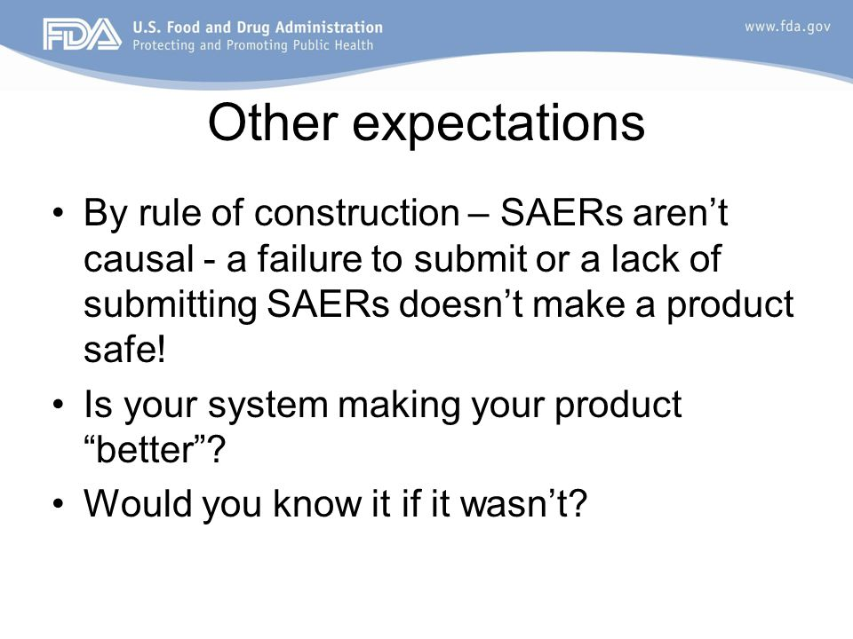 Other expectations By rule of construction – SAERs aren't causal - a failure to submit or a lack of submitting SAERs doesn't make a product safe! Is y