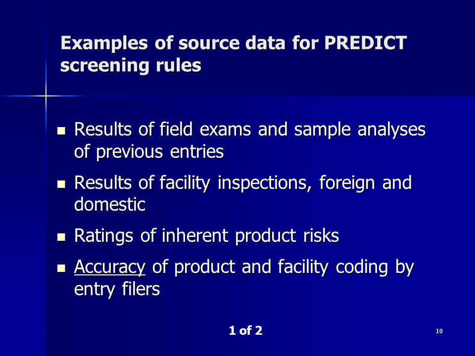 10 Examples of source data for PREDICT screening rules Results of field exams and sample analyses of previous entries Results of field exams and sample analyses of previous entries Results of facility inspections, foreign and domestic Results of facility inspections, foreign and domestic Ratings of inherent product risks Ratings of inherent product risks Accuracy of product and facility coding by entry filers Accuracy of product and facility coding by entry filers 1 of 2
