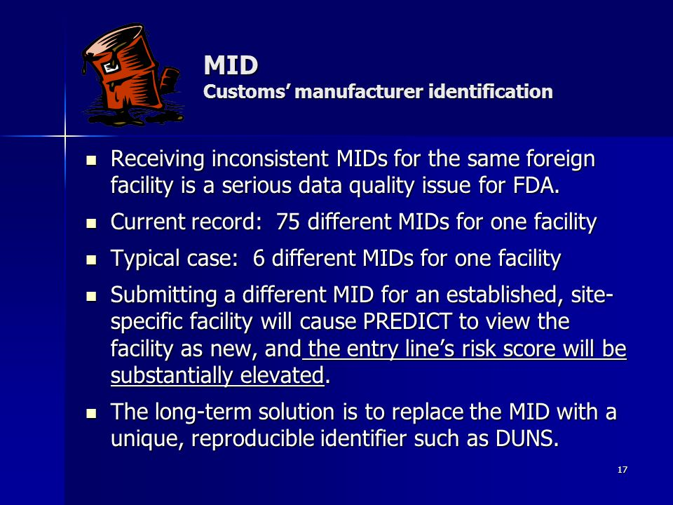 17 MID Customs' manufacturer identification Receiving inconsistent MIDs for the same foreign facility is a serious data quality issue for FDA. Receivi