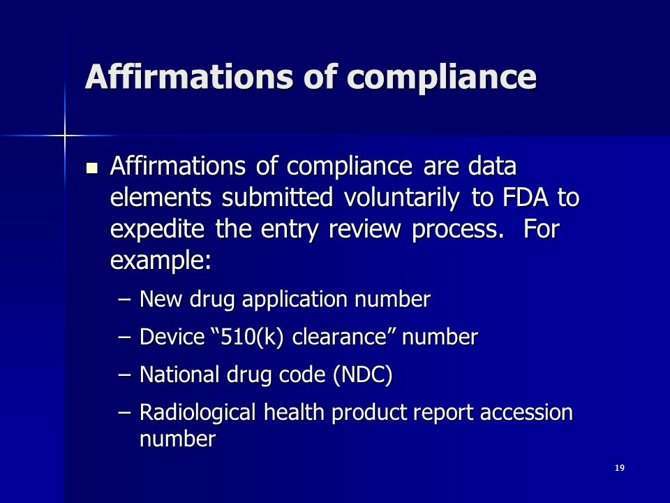 19 Affirmations of compliance Affirmations of compliance are data elements submitted voluntarily to FDA to expedite the entry review process. For exam