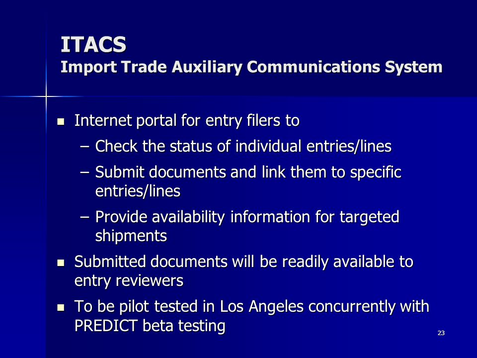 23 ITACS Import Trade Auxiliary Communications System Internet portal for entry filers to Internet portal for entry filers to –Check the status of individual entries/lines –Submit documents and link them to specific entries/lines –Provide availability information for targeted shipments Submitted documents will be readily available to entry reviewers Submitted documents will be readily available to entry reviewers To be pilot tested in Los Angeles concurrently with PREDICT beta testing To be pilot tested in Los Angeles concurrently with PREDICT beta testing