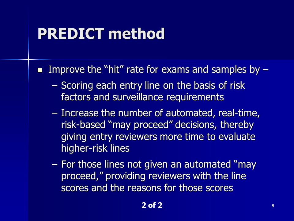 9 PREDICT method 2 of 2 Improve the hit rate for exams and samples by – Improve the hit rate for exams and samples by – –Scoring each entry line on the basis of risk factors and surveillance requirements –Increase the number of automated, real-time, risk-based may proceed decisions, thereby giving entry reviewers more time to evaluate higher-risk lines –For those lines not given an automated may proceed, providing reviewers with the line scores and the reasons for those scores