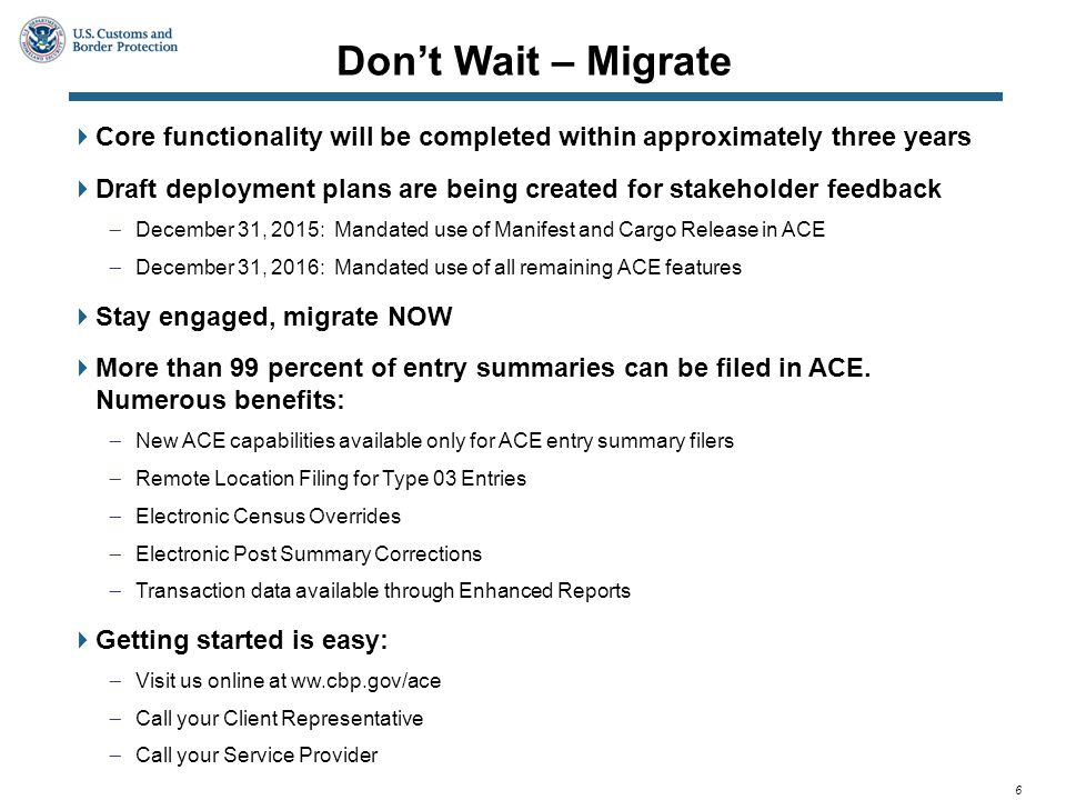 6  Core functionality will be completed within approximately three years  Draft deployment plans are being created for stakeholder feedback  December 31, 2015: Mandated use of Manifest and Cargo Release in ACE  December 31, 2016: Mandated use of all remaining ACE features  Stay engaged, migrate NOW  More than 99 percent of entry summaries can be filed in ACE.