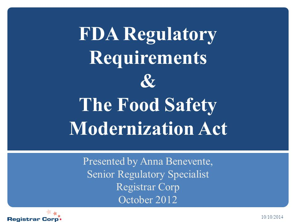 10/10/2014 FDA Regulatory Requirements & The Food Safety Modernization Act Presented by Anna Benevente, Senior Regulatory Specialist Registrar Corp Oc
