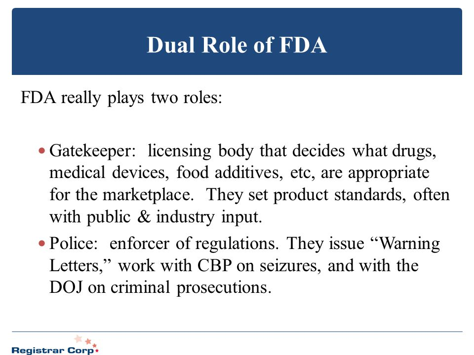 Dual Role of FDA FDA really plays two roles: Gatekeeper: licensing body that decides what drugs, medical devices, food additives, etc, are appropriate