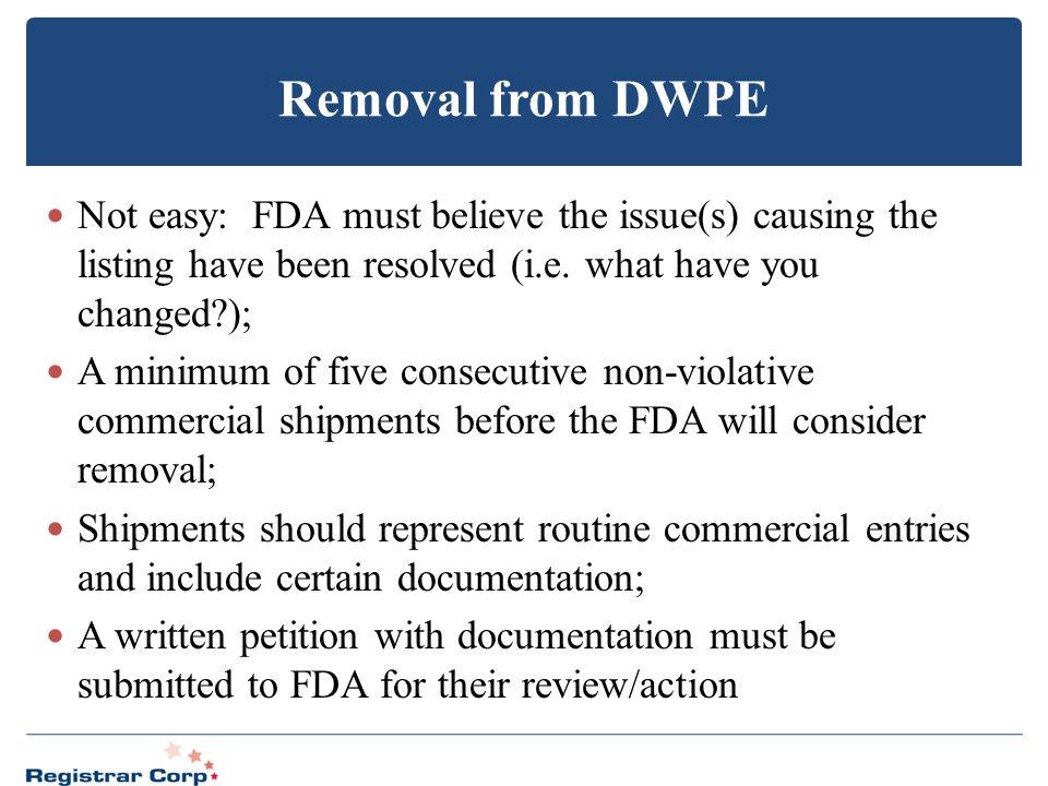 Removal from DWPE Not easy: FDA must believe the issue(s) causing the listing have been resolved (i.e. what have you changed?); A minimum of five cons
