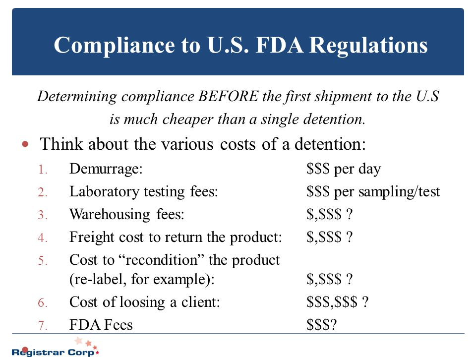 Compliance to U.S. FDA Regulations Determining compliance BEFORE the first shipment to the U.S is much cheaper than a single detention. Think about th