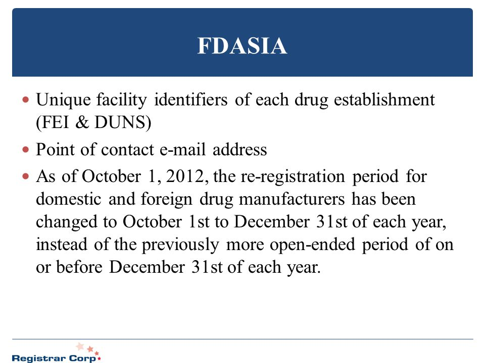 FDASIA Unique facility identifiers of each drug establishment (FEI & DUNS) Point of contact e-mail address As of October 1, 2012, the re-registration