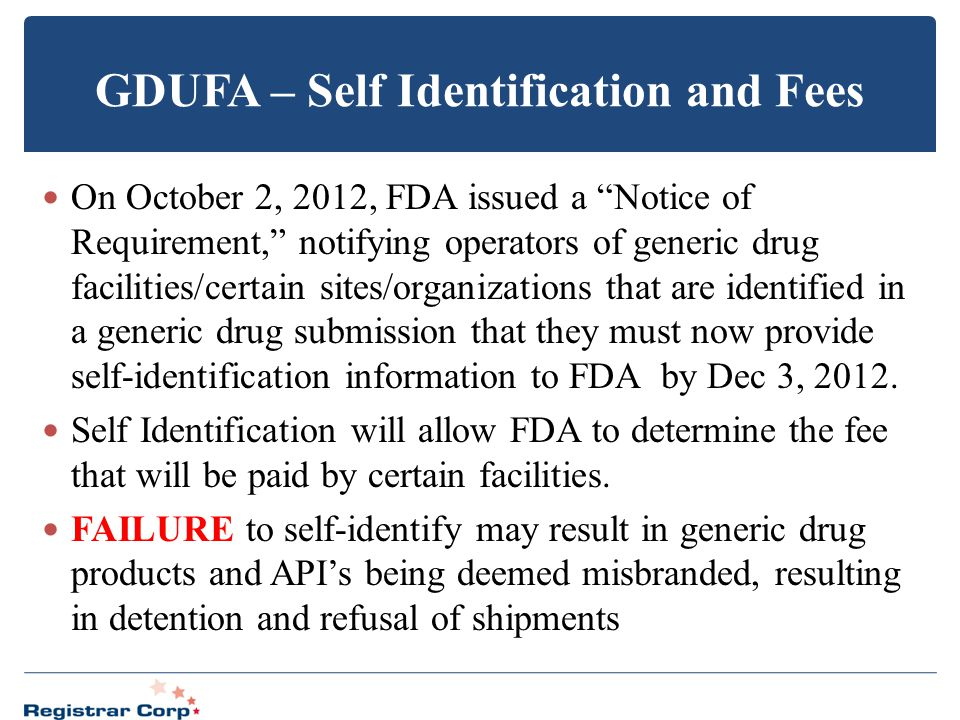"GDUFA – Self Identification and Fees On October 2, 2012, FDA issued a ""Notice of Requirement,"" notifying operators of generic drug facilities/certain"