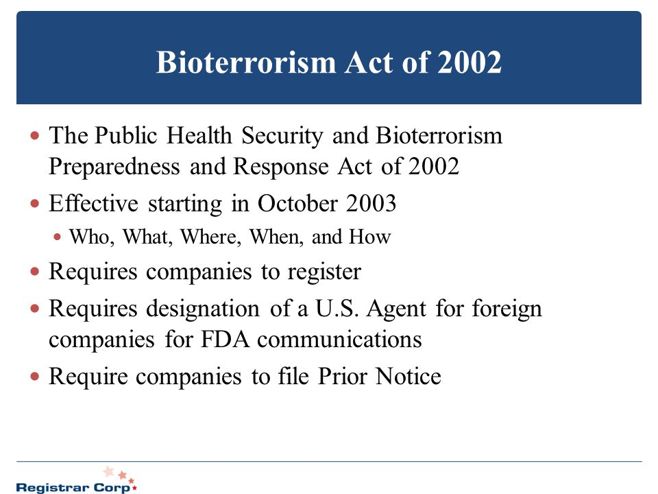Bioterrorism Act of 2002 The Public Health Security and Bioterrorism Preparedness and Response Act of 2002 Effective starting in October 2003 Who, Wha