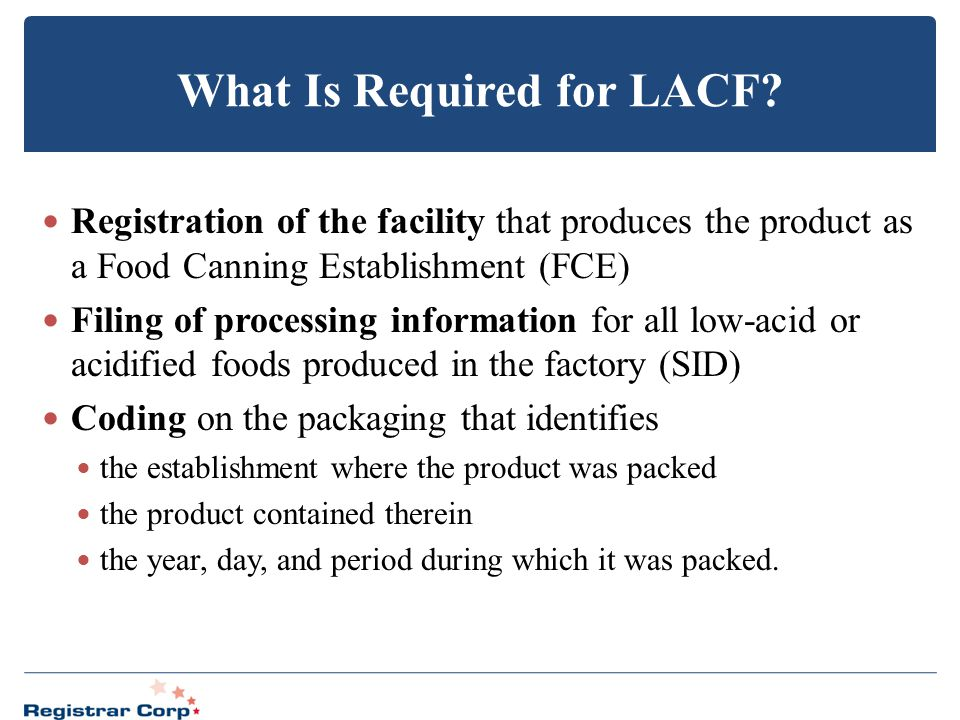 What Is Required for LACF? Registration of the facility that produces the product as a Food Canning Establishment (FCE) Filing of processing informati