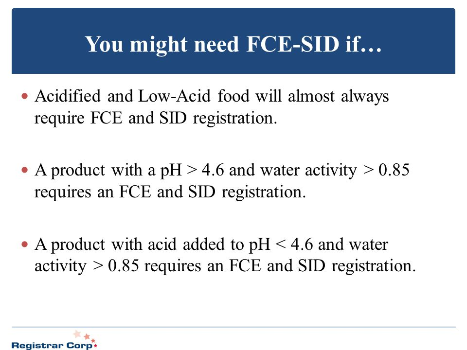 You might need FCE-SID if… Acidified and Low-Acid food will almost always require FCE and SID registration. A product with a pH > 4.6 and water activi