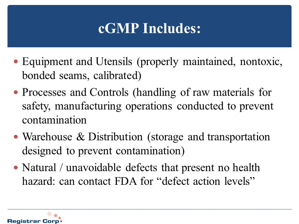 cGMP Includes: Equipment and Utensils (properly maintained, nontoxic, bonded seams, calibrated) Processes and Controls (handling of raw materials for