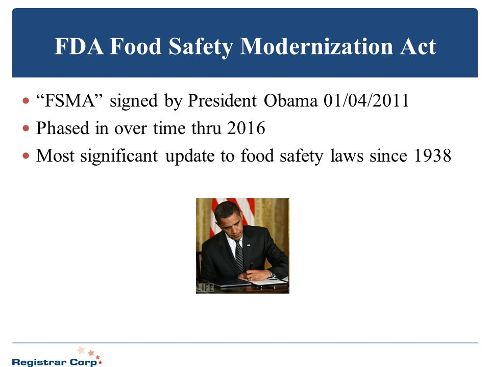 "FDA Food Safety Modernization Act ""FSMA"" signed by President Obama 01/04/2011 Phased in over time thru 2016 Most significant update to food safety law"