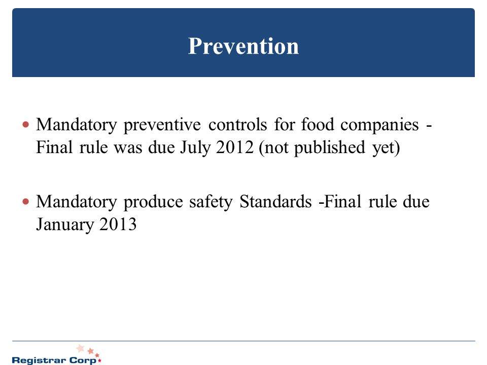 Prevention Mandatory preventive controls for food companies - Final rule was due July 2012 (not published yet) Mandatory produce safety Standards -Fin