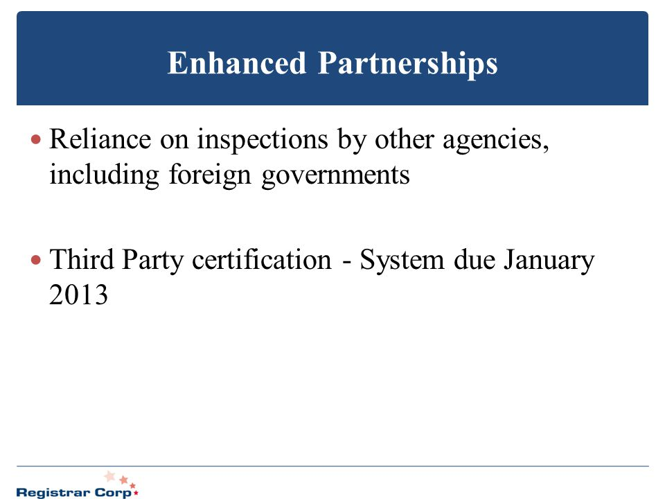 Enhanced Partnerships Reliance on inspections by other agencies, including foreign governments Third Party certification - System due January 2013