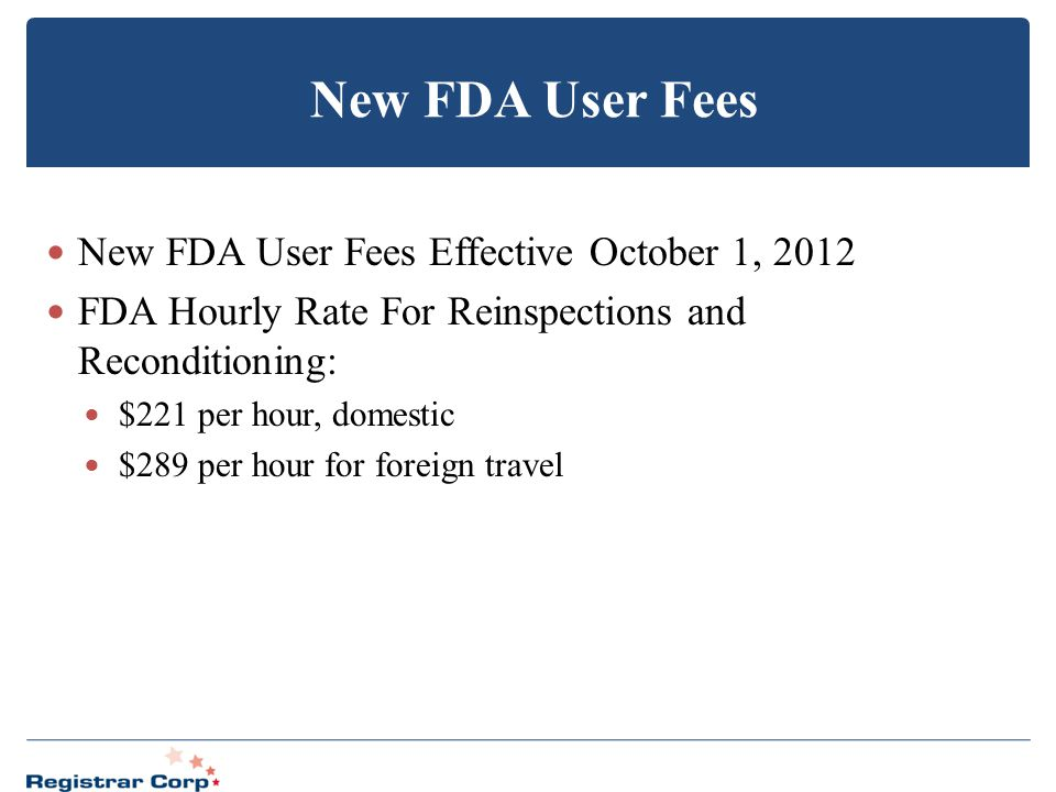 New FDA User Fees New FDA User Fees Effective October 1, 2012 FDA Hourly Rate For Reinspections and Reconditioning: $221 per hour, domestic $289 per h