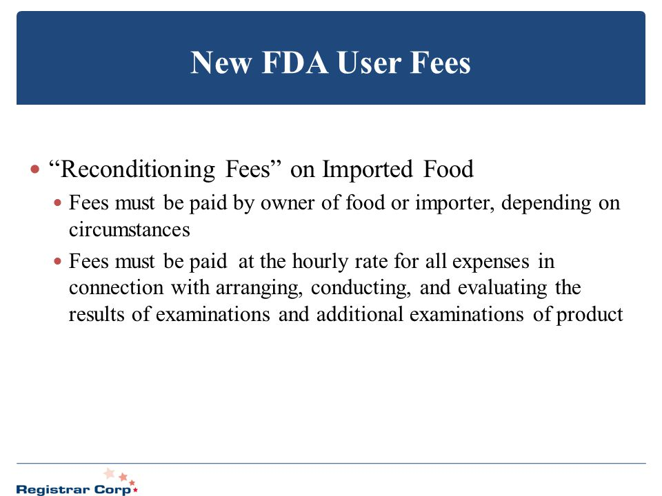 "New FDA User Fees ""Reconditioning Fees"" on Imported Food Fees must be paid by owner of food or importer, depending on circumstances Fees must be paid"