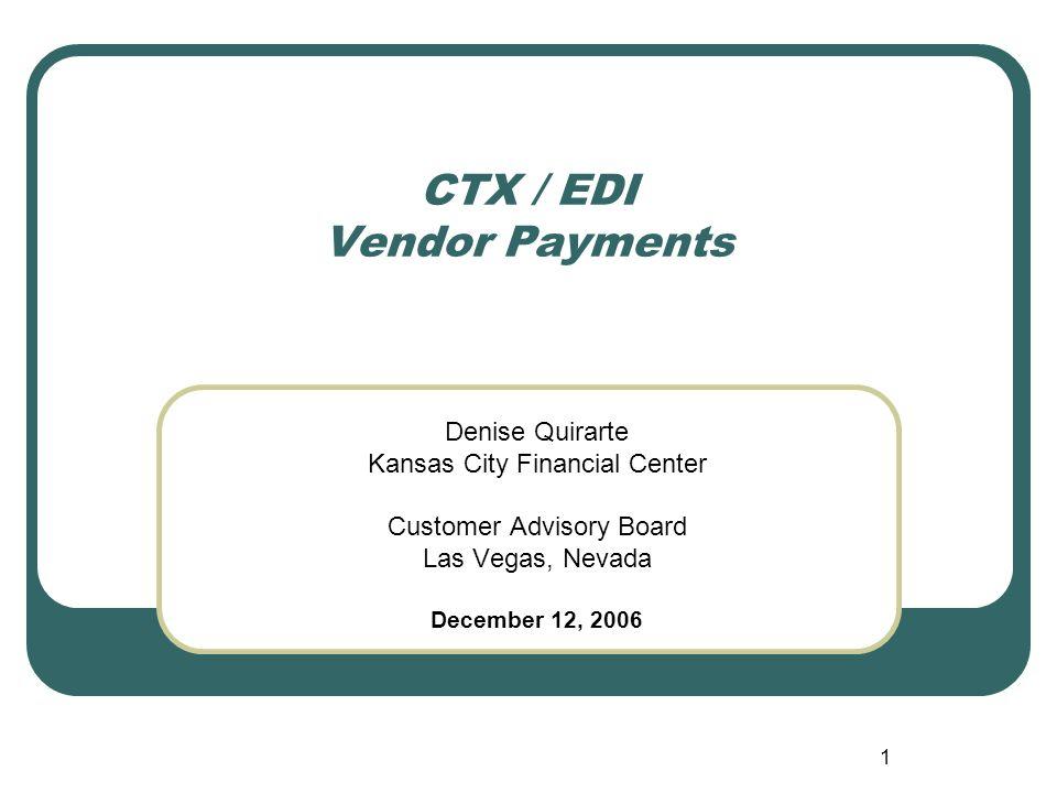 1 CTX / EDI Vendor Payments Denise Quirarte Kansas City Financial Center Customer Advisory Board Las Vegas, Nevada December 12, 2006